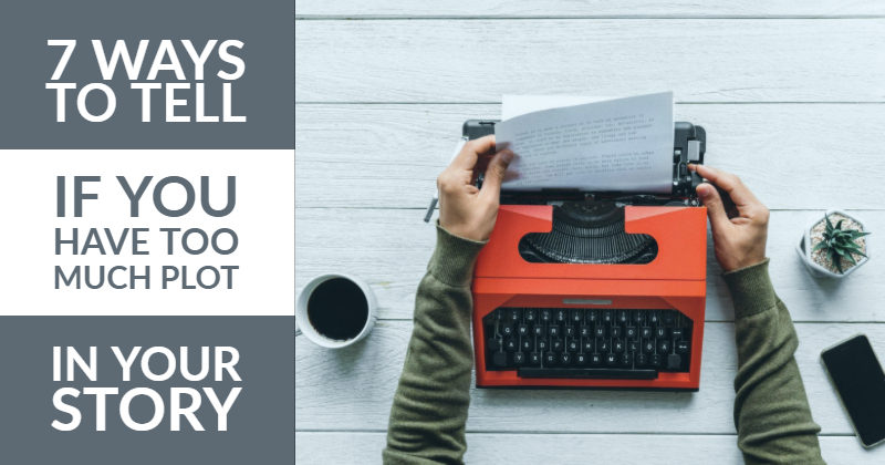 7 Ways To Tell If You Have Too Much Plot In Your Story