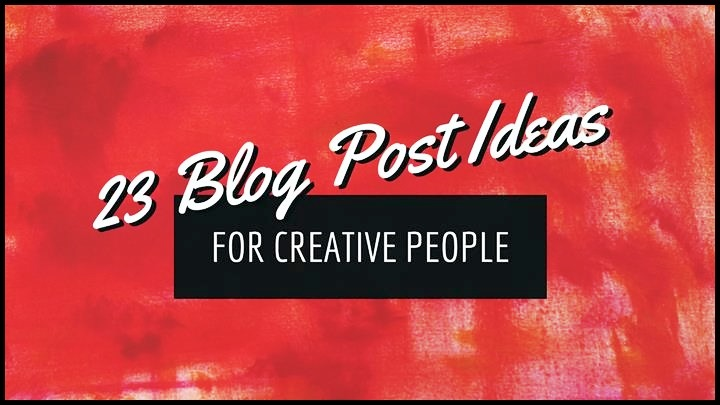 23 Blog Post Ideas For Creative People