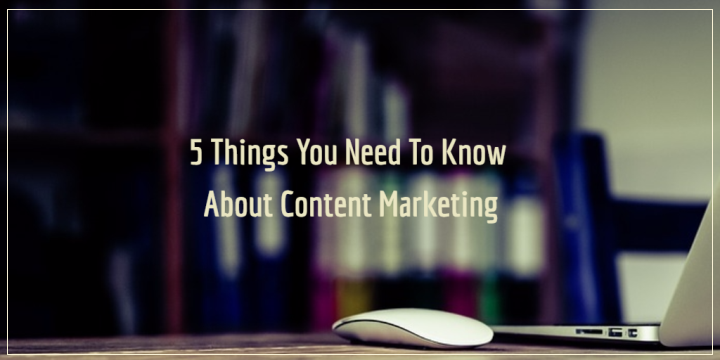 5 Things You Need To Know About Content Marketing