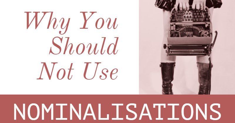 Why You Should Not Use Nominalisations When You Write