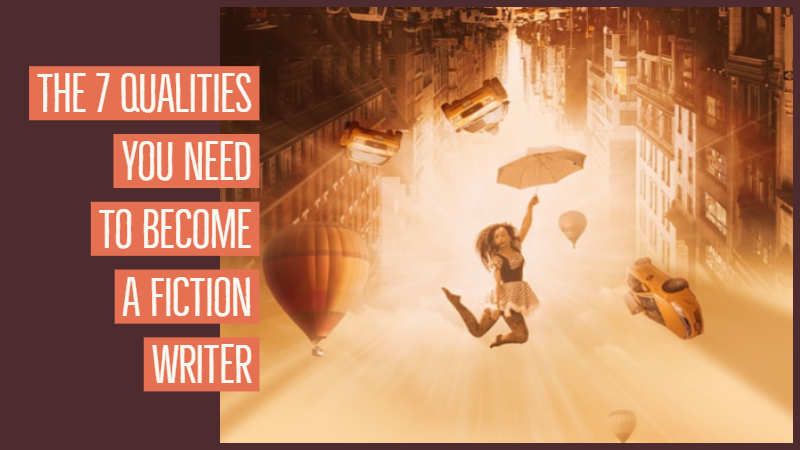The 7 Qualities You Need To Become A Fiction Writer