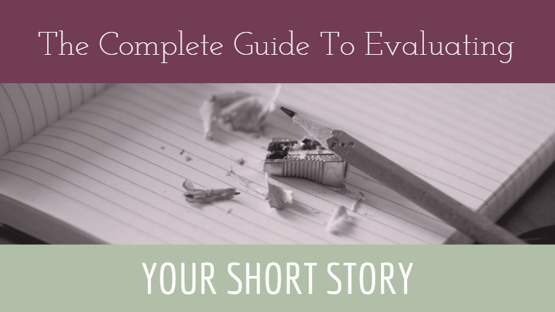 The Complete Guide To Evaluating Your Short Story - Writers Write