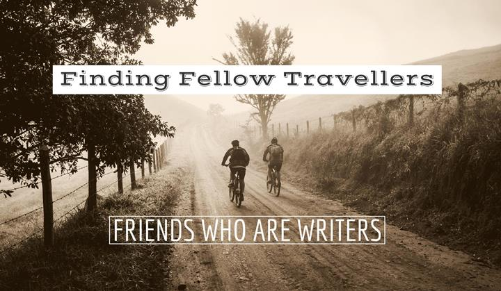 Finding Fellow Travellers – Friends Who Are Writers