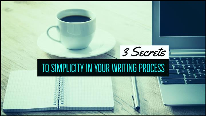 3 Secrets To Simplicity In Your Writing Process
