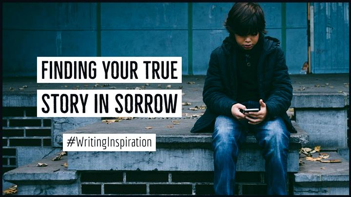 The Surprising Truth Of Finding Your True Story in Sorrow
