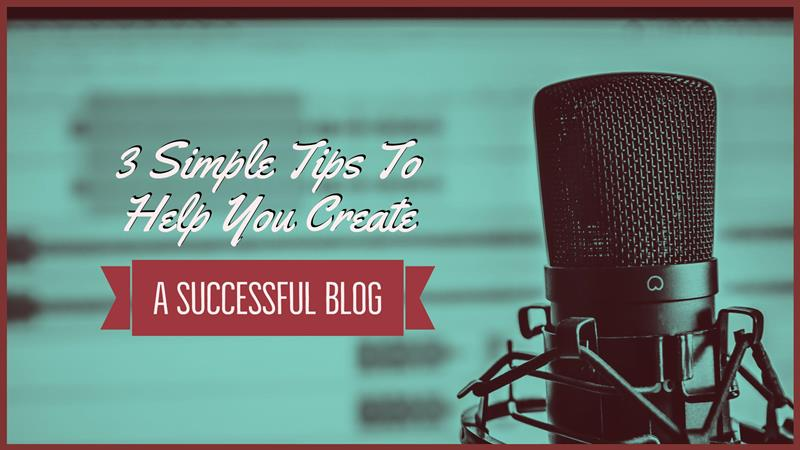 3 Simple Tips To Help You Create A Successful Blog