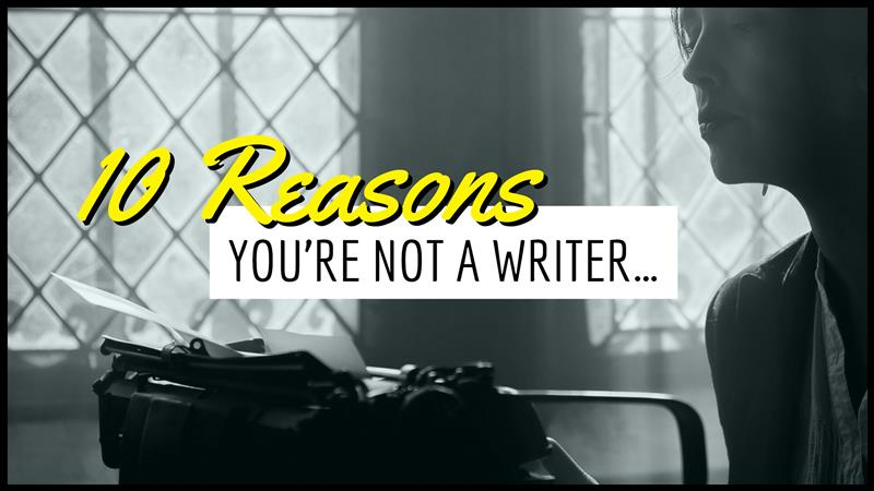 10 Reasons Why You're NOT A Writer …