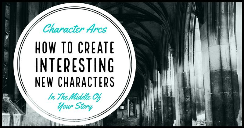 Character Arcs & Creating Interesting New Characters In The Middle Of Your Story