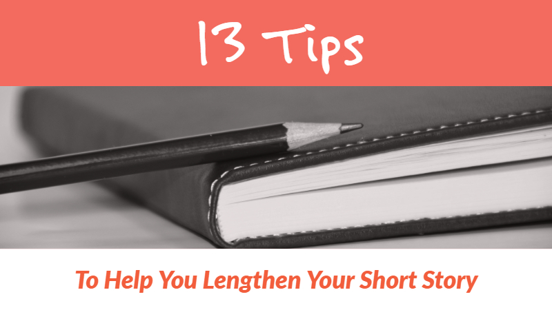 13 Tips To Help You Lengthen Your Short Story