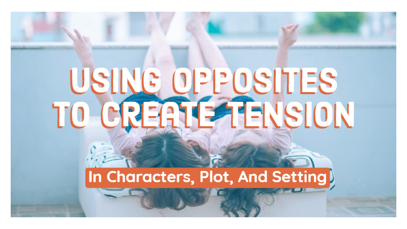 Using Opposites To Create Tension In Characters, Plot, And Setting