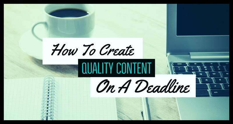 How To Create Quality Content On A Deadline