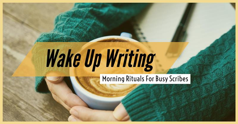 Wake Up Writing – Morning Rituals For Busy Scribes