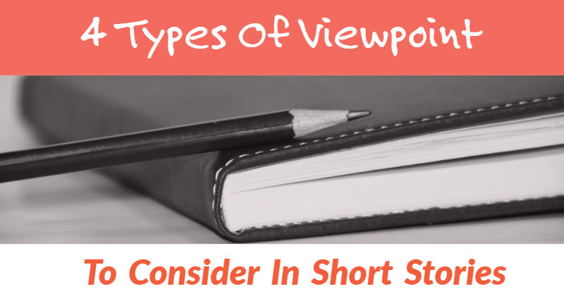 4 Types Of Viewpoint To Consider In Short Stories