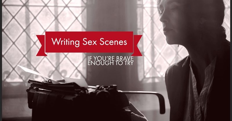 Writing Sex Scenes - If You're Brave Enough To Try