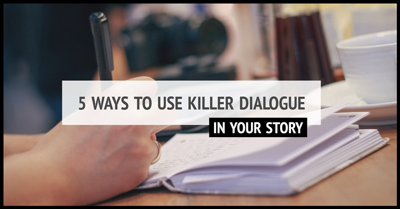 5 Ways To Start Using Killer Dialogue In Your Story