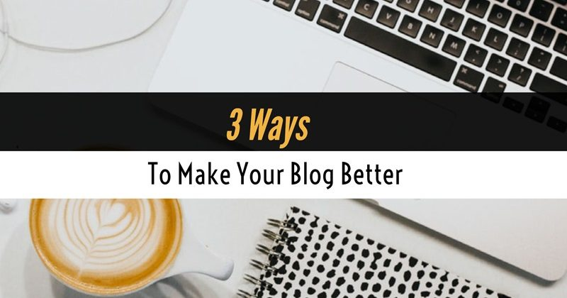 3 Ways To Make Your Blog Better