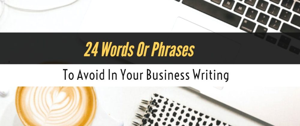 24 Words Or Phrases You Need To Avoid In Your Business Writing
