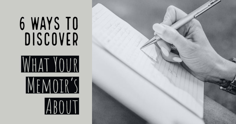 6 Ways To Discover What Your Memoir's Really About