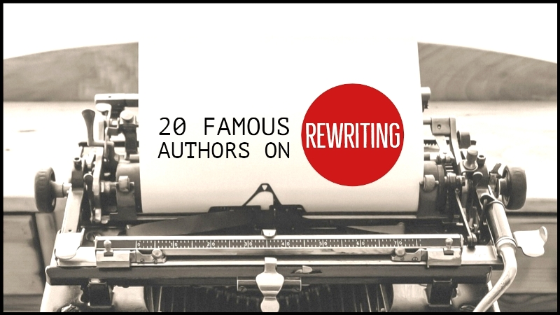 What 20 Famous Authors Had to Say About Rewriting