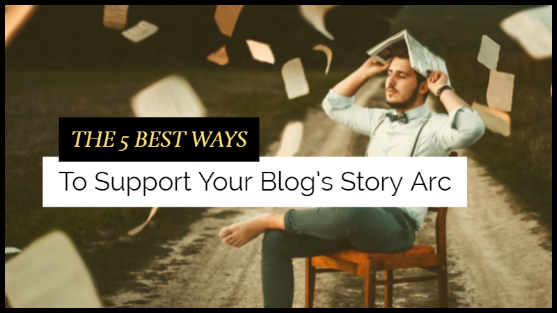 The 5 Best Ways To Support Your Blog's Story Arc