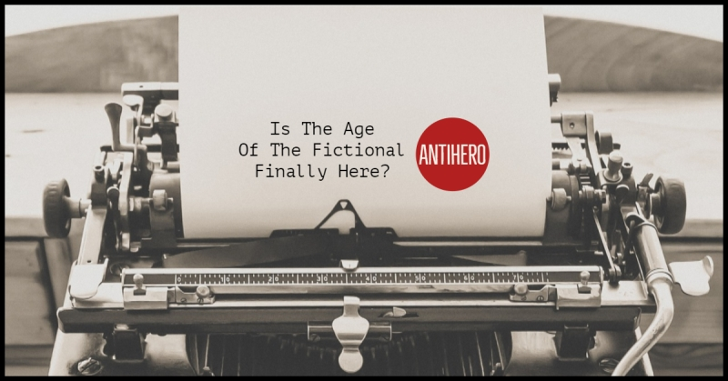 Is The Age Of The Antihero In Fiction Finally Here?