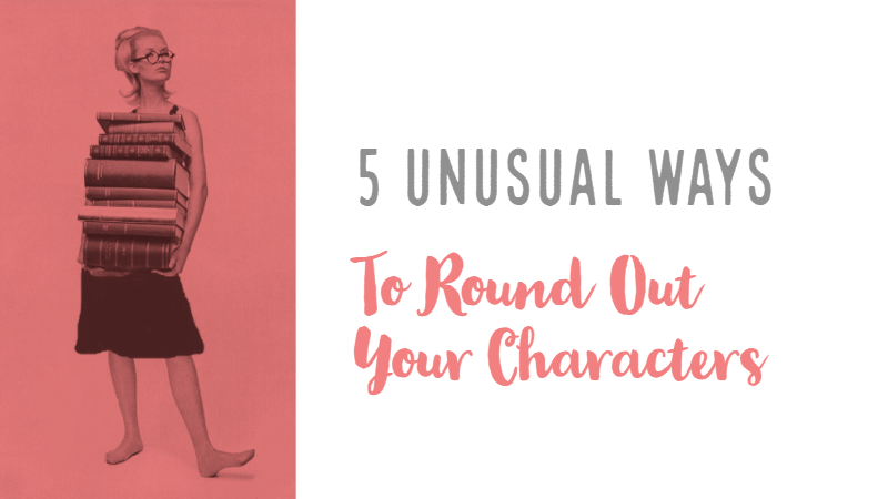 5 Truly Unusual Ways To Round Out Your Characters