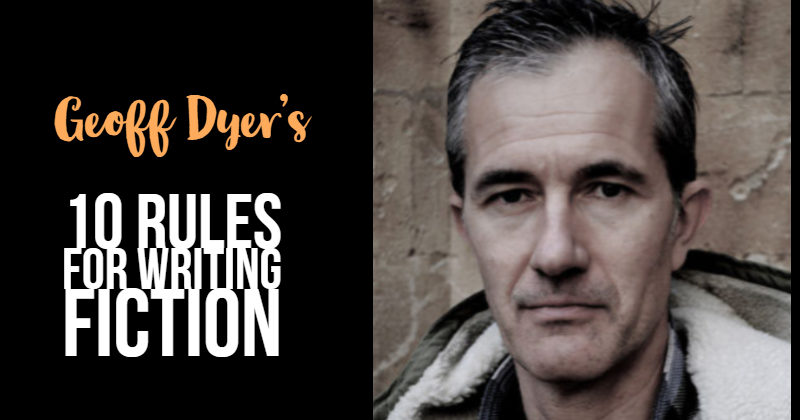 Geoff Dyer's 10 Rules For Writing Fiction
