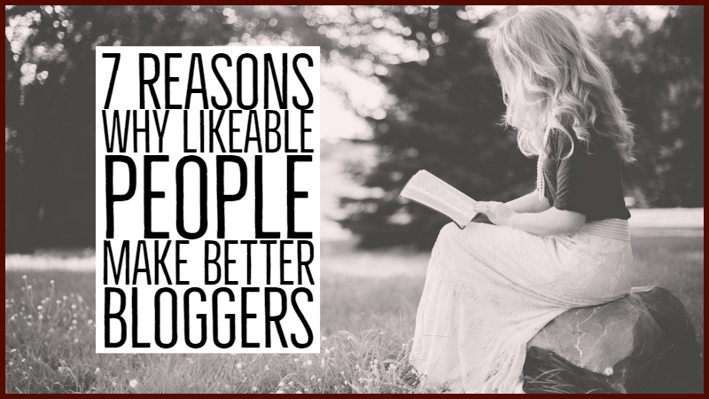 7 Reasons Why Likeable People Make Better Bloggers
