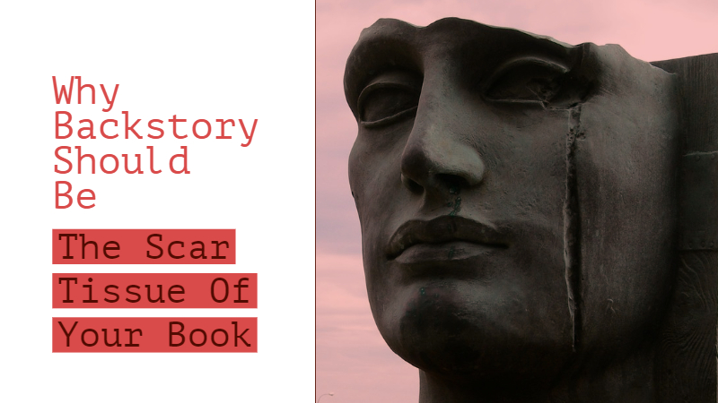 Why Backstory Should Be The Scar Tissue Of Your Book