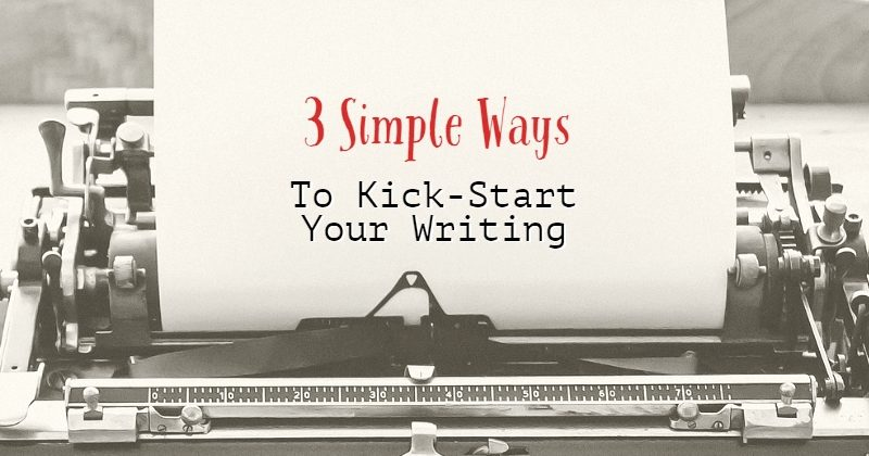 3 Simple Ways To Kick-Start Your Writing