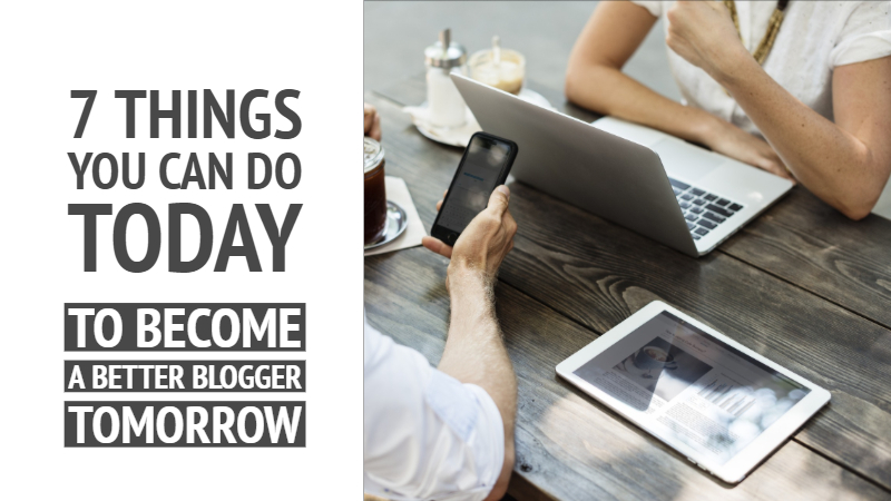 7 Things You Can Do Today To Become A Better Blogger Tomorrow