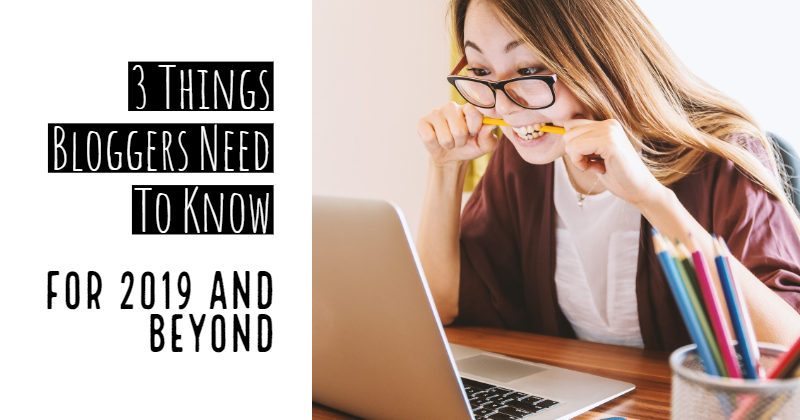 3 Things Bloggers Need To Know For 2019 And Beyond