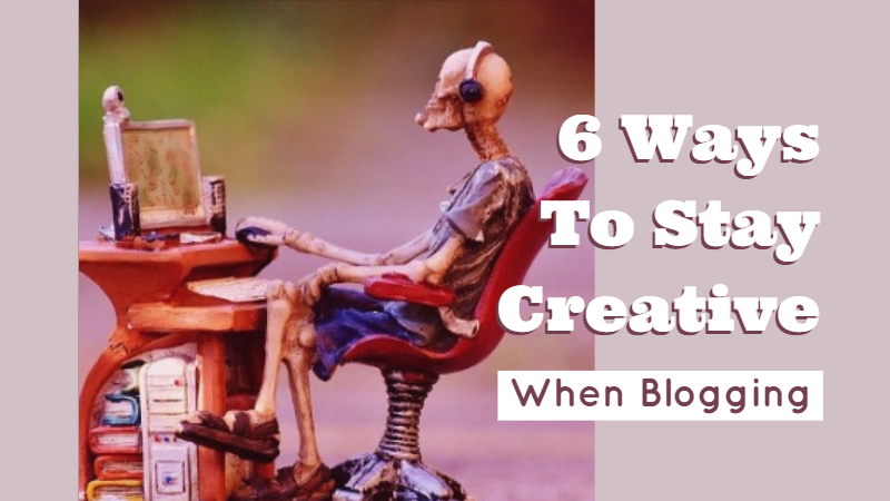 6 Ways To Stay Creative When Blogging