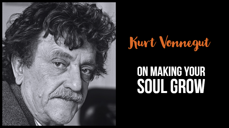Kurt Vonnegut On Making Your Soul Grow