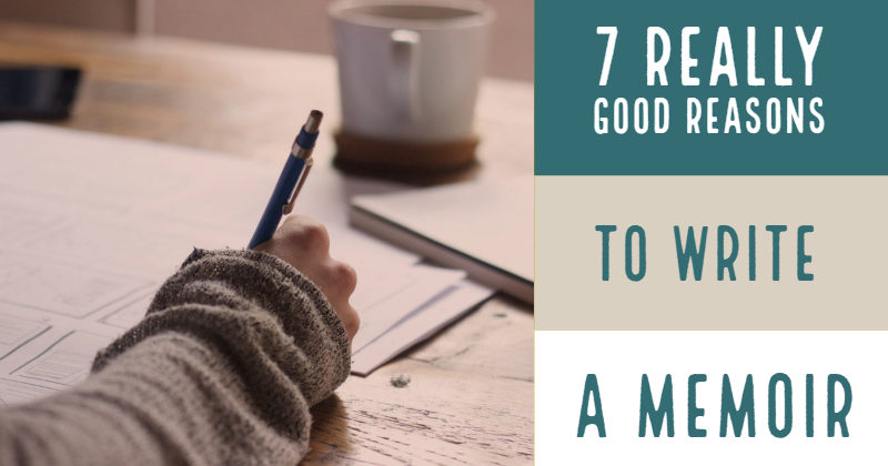 7 Really Good Reasons To Write A Memoir