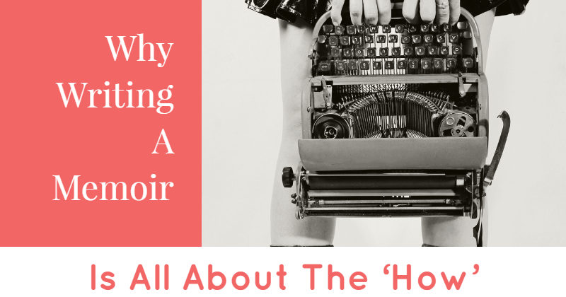 Why Writing A Memoir Is All About The 'How'