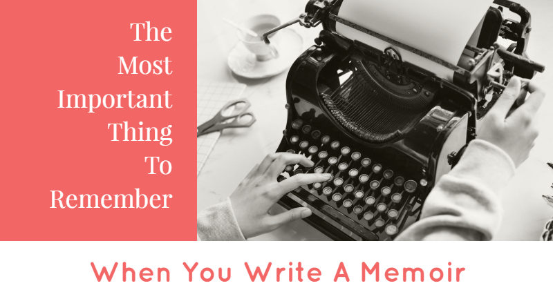 The Most Important Thing To Remember When You Write Your Memoir