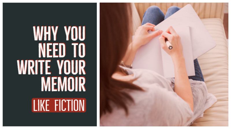 Why You Need To Write Your Memoir Like Fiction