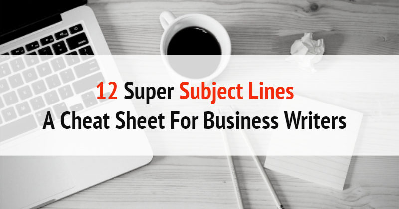 12 Super Subject Lines - A Cheat Sheet For Business Writers
