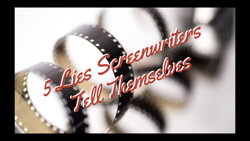 5 Lies Screenwriters Tell Themselves