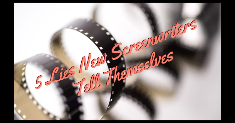 5 Lies New Screenwriters Tell Themselves