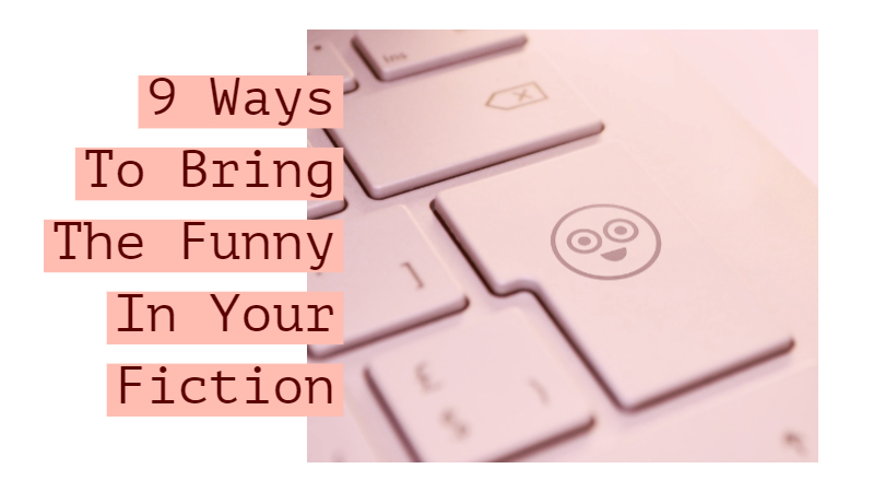9 Ways To Bring The Funny In Your Fiction