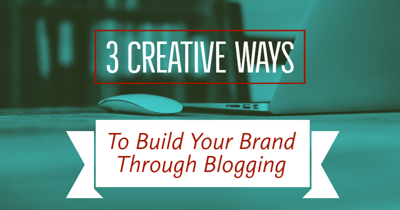 3 Creative Ways To Build Your Brand Through Blogging