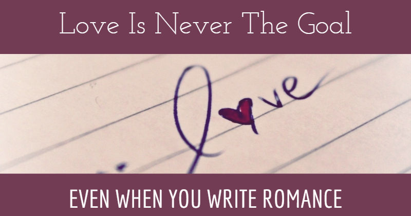 Love Is Never The Goal - Even When You Write Romance