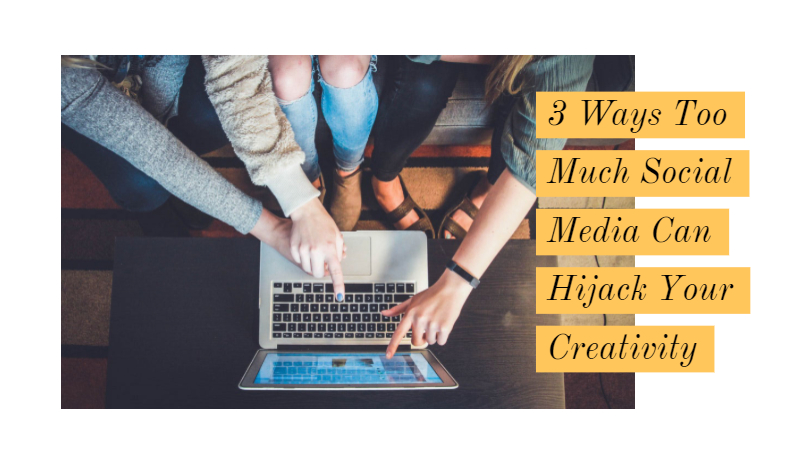 3 Ways Too Much Social Media Can Hijack Your Creativity