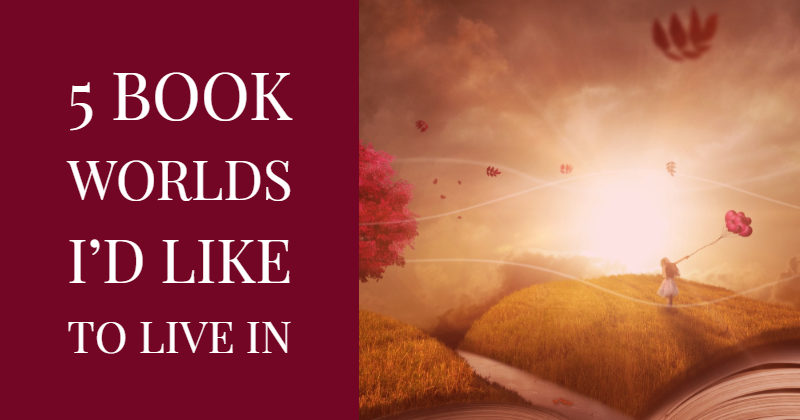 5 Book Worlds I'd Like To Live In
