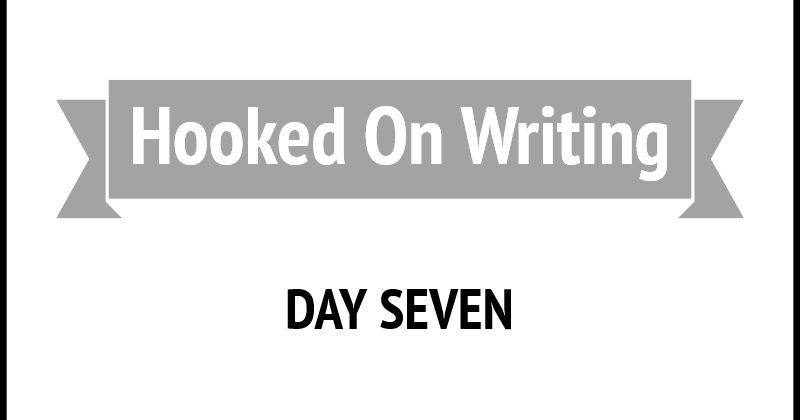 Hooked On Writing Day Seven