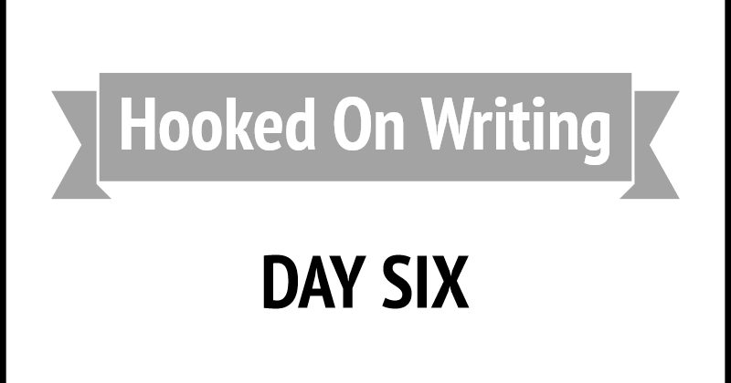 Hooked On Writing Day Six
