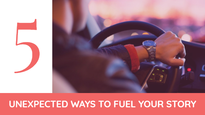 5 Unexpected Ways To Fuel Your Story