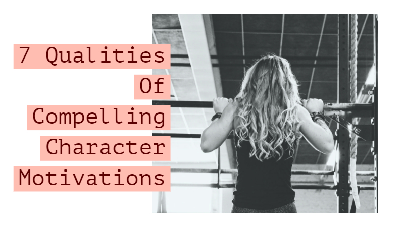The 7 Qualities Of Compelling Character Motivations